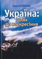 Белебеха Iван Україна: шлях до воскресіння 966-608-692-1