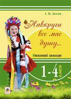 Досяк Ірина Миронівна Навкруги все має душу... Виховні заходи : 1-4 кл.: посібник для вчителя 978-966-10-3361-9