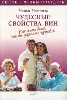Монтиньяк Мишель Чудесные свойства вин. Как пить вино, чтобы укрепить здоровье 5-249-00163-7