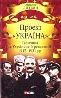 Литвин Микола Проект «Україна». Галичина в Українській революції 1917—1921 pp. 978-966-03-7196-5