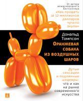 Томпсон Дональд Оранжевая собака из воздушных шаров. Дутые сенсации и подлинные шедевры: что и как на рынке современного искусства 978-5-389-14797-3
