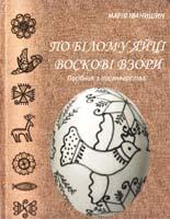 Іванишин Марія По білому яйці воскові взори: Посібник з писанкарства 966-8095-02-2