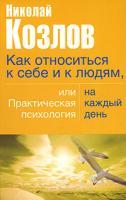 Николай Козлов Как относиться к себе и людям, или Практическая психология на каждый день 5-17-031174-3, 5-271-12184-4, 5-9762-1963-2, 978-985-13-9400-1