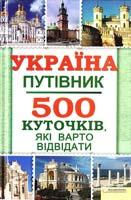 Укладач ВОРОНЦОВА Юлія Україна. Путівник. 500 куточків, які варто відвідати