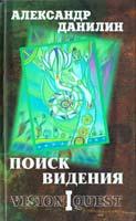 Данилин Александр Поиск видения. Из диалогов с Учителем, который Учителем быть не хотел 978-5-94663-974-3