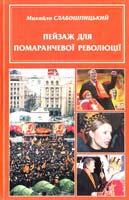 СЛАБОШПИЦЬКИЙ МИХАЙЛО ПЕЙЗАЖ ДЛЯ ПОМАРАНЧЕВОЇ РЕВОЛЮЦІЇ 966-8135-22-9