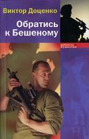 Виктор Доценко Обратись к Бешеному 5-94663-318-х