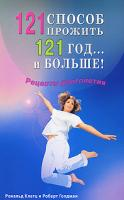 Рональд Клатц, Роберт Голдман 121 способ прожить 121 год... и больше! Рецепты долголетия 978-5-88503-818-8