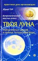 Тур Юрий Твоя Луна. Тайны лунных циклов и земные путешествия Души 978-5-9684-1744-2