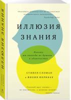 Стивен Сломан, Фернбах Филип Иллюзия знания. Почему мы никогда не думаем в одиночестве 978-5-389-12102-7