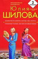 Юлия Шилова Знакомство по Интернету, или Жду, ищу, охочусь. Утомленные счастьем, или Моя случайная любовь 978-5-699-36972-0