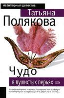 Татьяна Полякова Чудо в пушистых перьях 5-699-16204-8, 5-699-00110-7, 5-699-03837-х