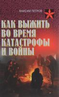 Петров Максим Как выжить во время катастрофы и войны. Практическое пособие 978-985-18-4016-4
