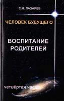 Лазарев Сергей Человек будущего. Воспитание родителей. Часть 4 978-5-900694-21-9