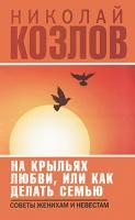 Николай Козлов На крыльях любви, или Как делать семью 978-5-17-066665-2, 978-5-271-27655-2, 978-5-226-02257-9