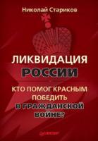 НиколайСтариков Ликвидация России. Кто помог красным победить в Гражданской войне? 978-5-49807-546-4