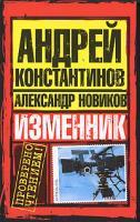 Андрей Константинов, Александр Новиков Изменник 978-5-17-054989-4, 978-5-9725-1324-6