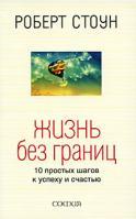 Роберт Стоун Жизнь без границ. 10 простых шагов к успеху и счастью 978-5-91250-834-9