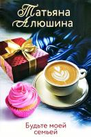 Алюшина Татьяна Будьте моей семьей 978-5-04-106788-5