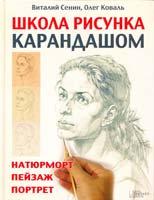 Виталий Сенин, Олег Коваль Школа рисунка карандашом. Натюрморт, пейзаж, портрет 978-5-9910-0086-4