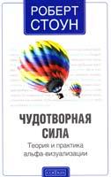 Стоун Роберт Чудотворная сила: Теория и практика альфа-визуализации 978-5-399-00438-9