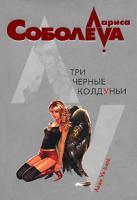 Лариса Соболева Три черные колдуньи 978-5-699-22402-9