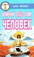 Фролов Юрий Помоги себе сам, человек. Книга первая 966-556-041-7