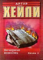 Артур Хейли Вечерние новости. Книга 2 5-17-001039-7