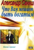 Свияш Александр Что Вам мешает быть богатым: Бизнес-тренинг (DVD)