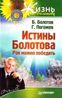 Борис Болотов, Глеб Погожев Истины Болотова. Рак можно победить 978-5-496-00205-9
