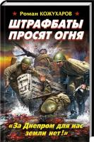 Кожухаров Роман Штрафбаты просят огня. «За Днепром для нас земли нет!» 978-5-699-64176-5