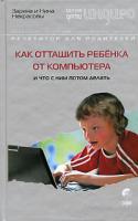 Заряна и Нина Некрасовы Как оттащить ребенка от компьютера и что с ним делать потом 978-5-91250-300-9