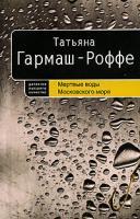 Татьяна Гармаш-Роффе Мертвые воды Московского моря 978-5-699-19421-6