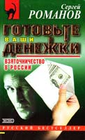 Сергей Романов Готовьте ваши денежки. Взяточничество в России 5-04-010001-9