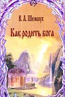 Шемшук Владимир Как родить бога 978-5-90244-404-6