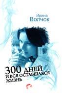 Волчок Ирина 300 дней и вся оставшаяся жизнь 978-5-271-40374-3
