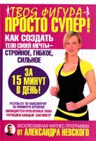 Невский Александр Твоя фигура - просто супер! Как создать тело своей мечты за 15 минут в день 978-5-17-059641-6
