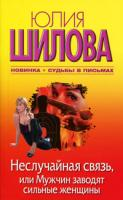 Юлия Шилова Неслучайная связь, или Мужчин заводят сильные женщины 978-5-17-067253-0, 978-5-271-27980-5