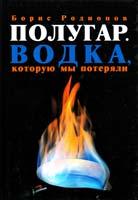 Родионов Борис Полугар. Водка, которую мы потеряли 978-5-94663-918-7