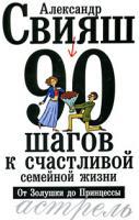 Александр Свияш 90 шагов к счастливой семейной жизни. От Золушки до Принцессы 978-5-17-061647-3, 978-5-271-24995-2, 978-5-226-01538-0