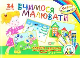 Вчимося малювати. 24 заняття. Перші шедеври. Альбом з розвитку творчих здібностей для дітей 2-3 років 978-617-030-456-8