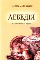 Плачинда Сергій Лебедія (Як і коли виникла Україна) 966-8879-26-0