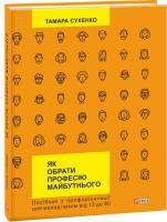 Тамара Сухенко Як обрати професію майбутнього: посібник з профорієнтації для молоді віком від 13 до 80 978-966-03-7523-9