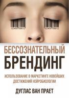 Дуглас,Ван,Прает Бессознательный брендинг. Использование в маркетинге новейших достижений нейробиологии 978-5-389-05908-5