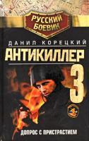 Данил Корецкий Антикиллер-3. Допрос с пристрастием 978-5-17-062252-8, 978-5-271-25325-6