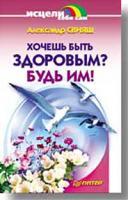 Александр Свияш Хочешь быть здоровым? Будь им! 5-94723-156-5