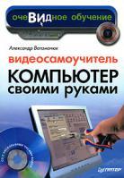 Александр Ватаманюк Видеосамоучитель. Компьютер своими руками (+ CD-ROM) 978-5-91180-455-8
