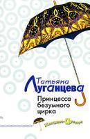 Татьяна Луганцева Принцесса безумного цирка 978-5-699-20295-9