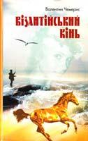 Чемерис Валентин Візантійський кінь: Повісті, оповідання 978-966-1643-10-8