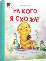 Катерина Кулик; ілюстрації: Юлія Макучкіна На кого я схожа? 978-966-935-237-8